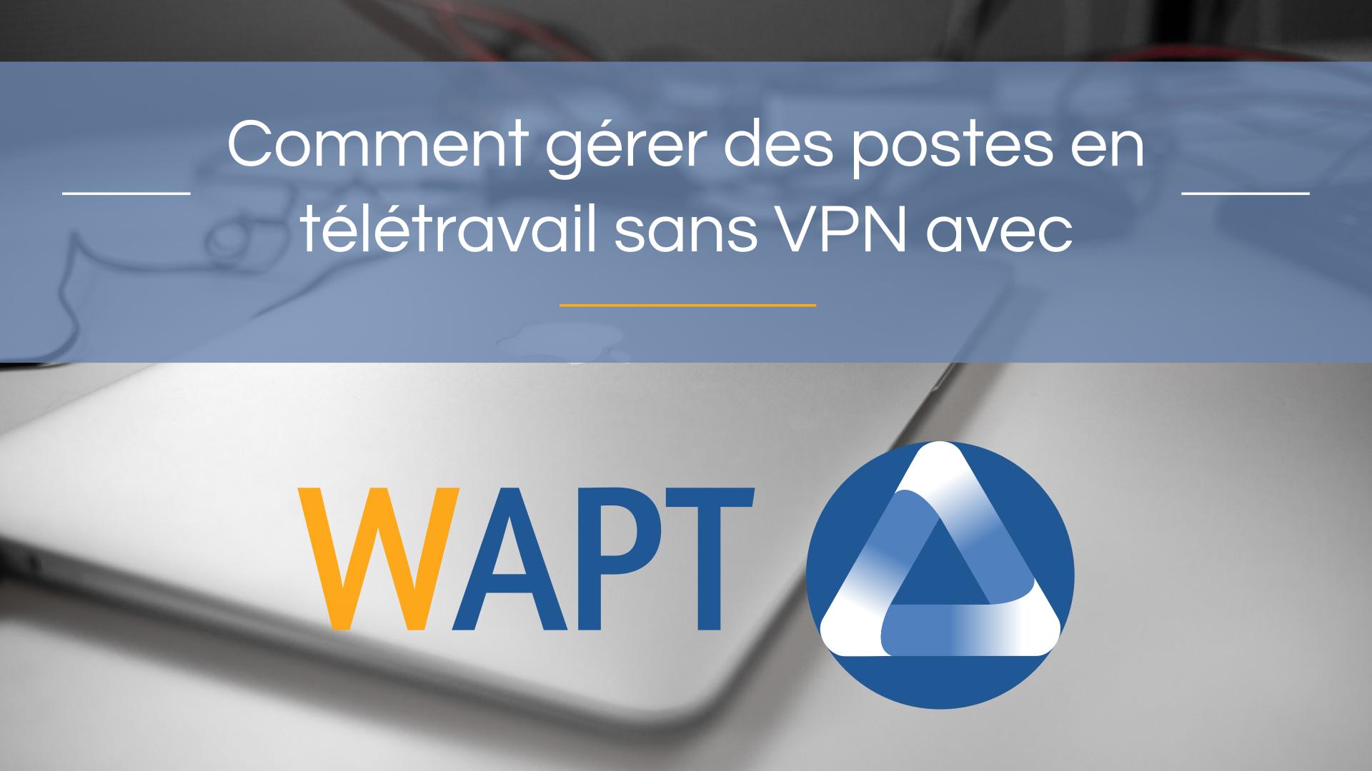 Comment gérer des postes en télétravail sans VPN avec WAPT ?